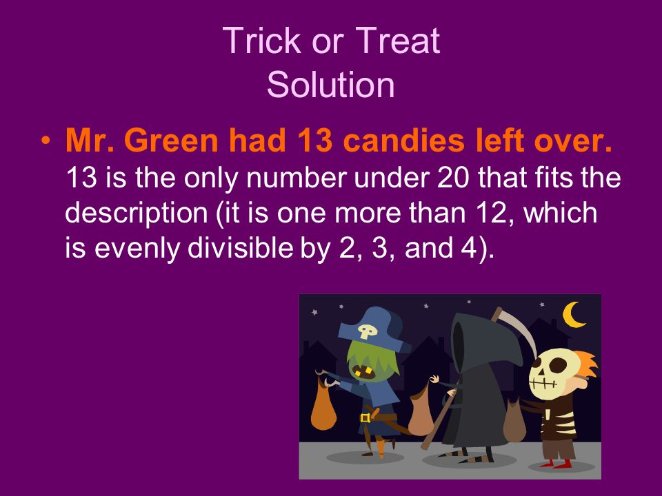Trick or Treat Solution Mr. Green had 13 candies left over. 13 is the only number under 20 that fits the description (it is one more than 12, which is