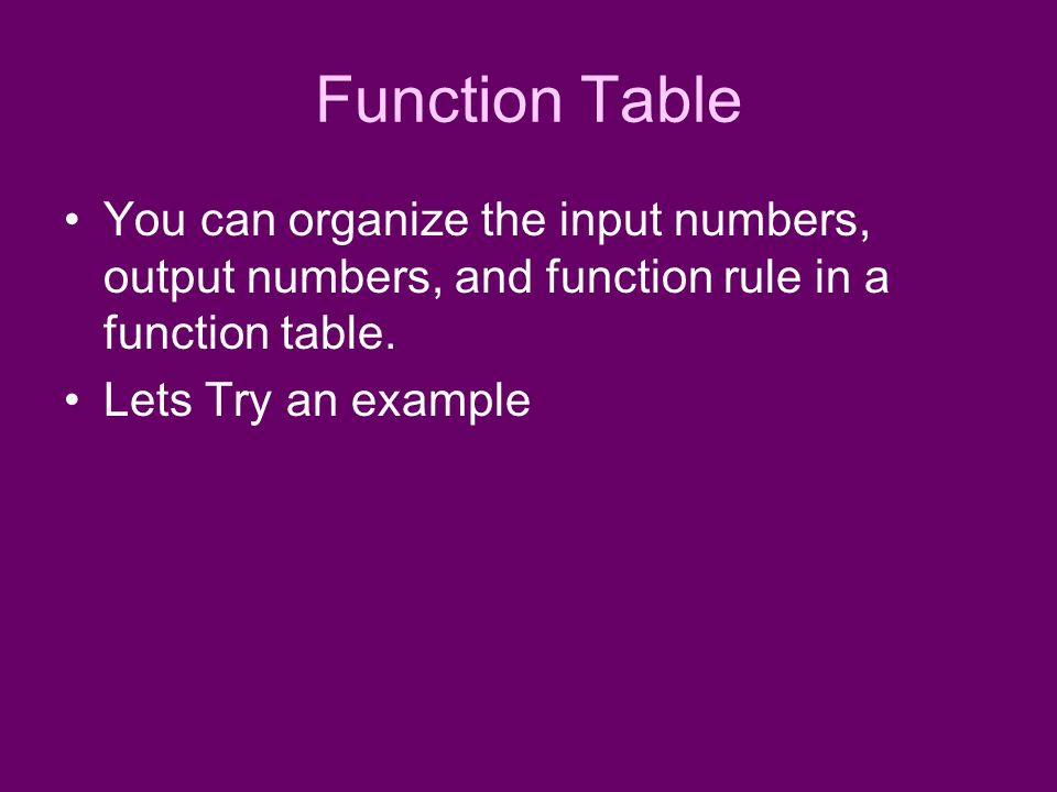 Function Table You can organize the input numbers, output numbers, and function rule in a function table. Lets Try an example