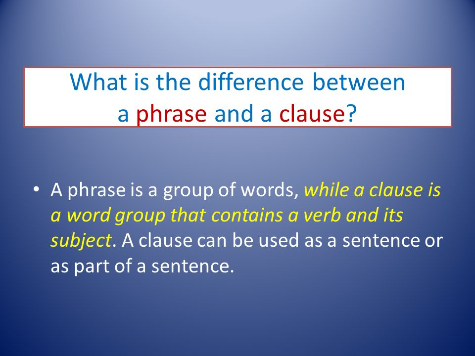 What is the difference between a phrase and a clause? A phrase is a group of words, while a clause is a word group that contains a verb and its subjec