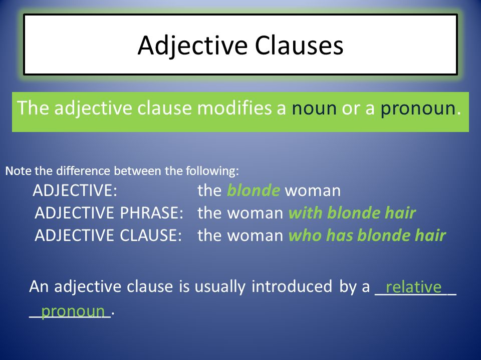 Adjective Clauses The adjective clause modifies a noun or a pronoun. Note the difference between the following: ADJECTIVE: the blonde woman ADJECTIVE