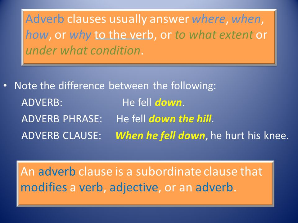 Adverb clauses usually answer where, when, how, or why to the verb, or to what extent or under what condition. Note the difference between the followi