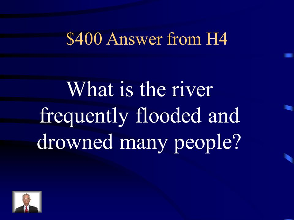 $400 Question from H4 The Chinese people called the Huang River Chinas Sorrow because it was this.