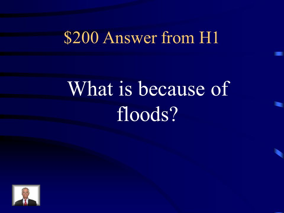 $200 Question from H1 It is too dangerous to live near a river because of this.