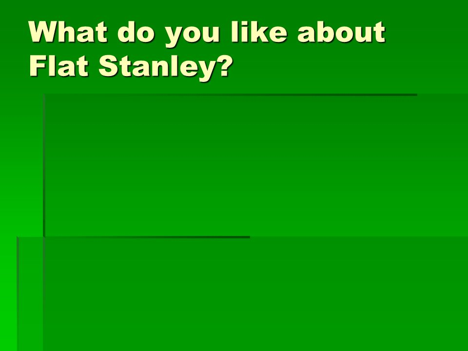 What do you like about Flat Stanley?