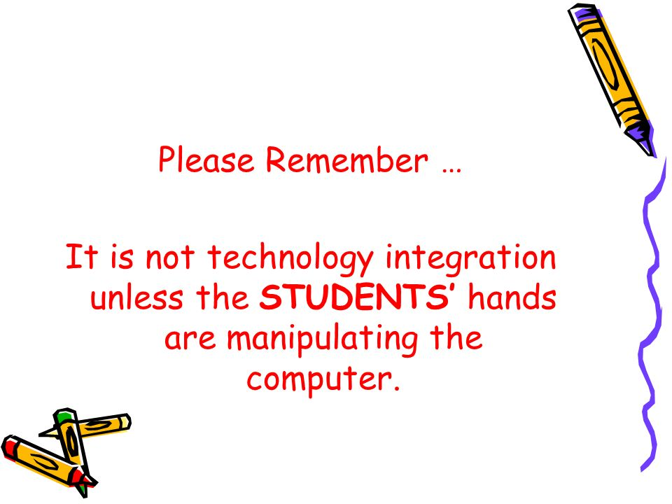 Please Remember … It is not technology integration unless the STUDENTS hands are manipulating the computer.