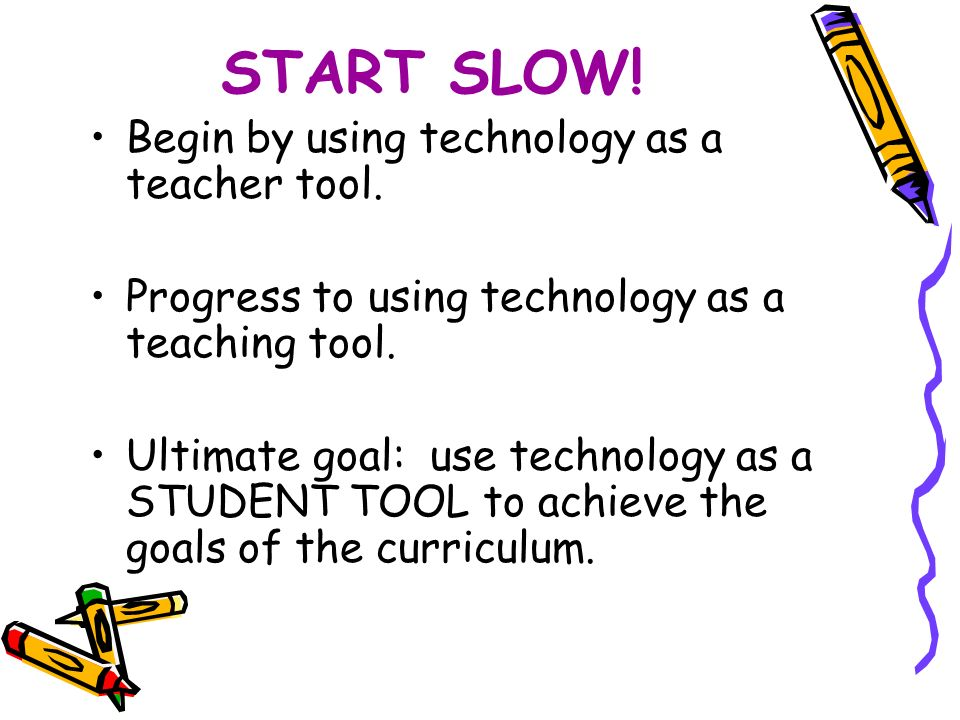 START SLOW. Begin by using technology as a teacher tool.