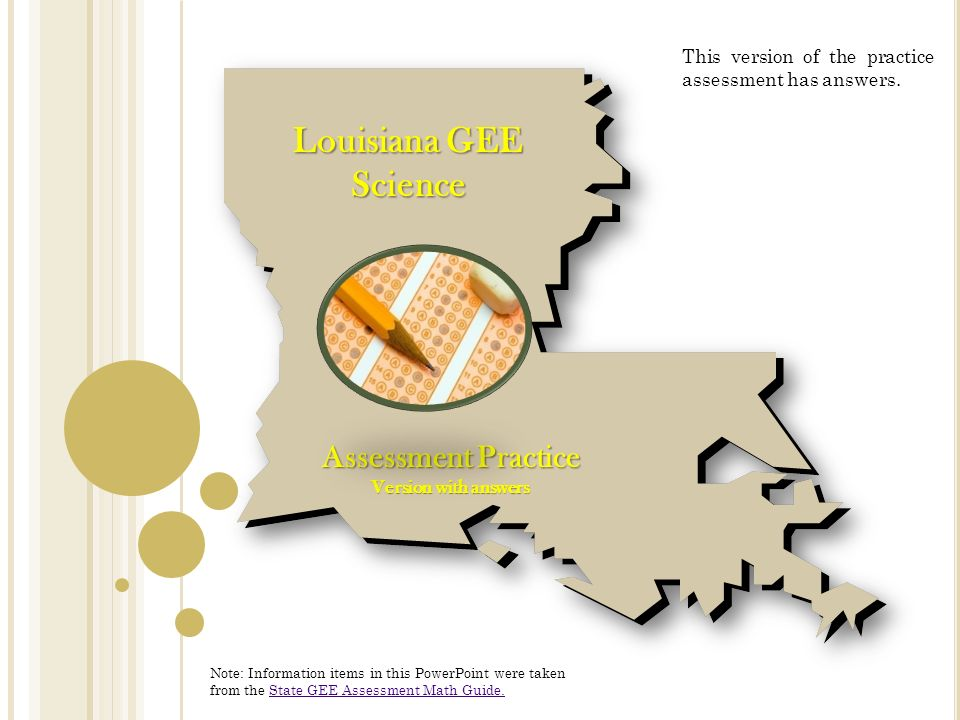 Louisiana GEE Science Assessment Practice Version with answers Note: Information items in this PowerPoint were taken from the State GEE Assessment Math Guide.State GEE Assessment Math Guide.