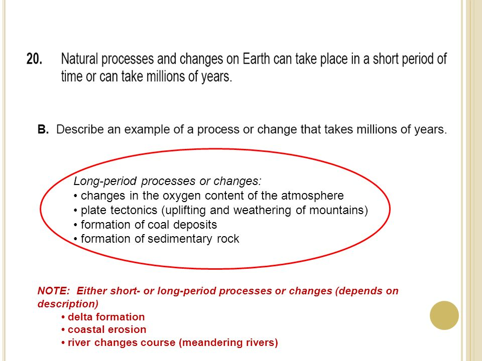 Long-period processes or changes: changes in the oxygen content of the atmosphere plate tectonics (uplifting and weathering of mountains) formation of coal deposits formation of sedimentary rock NOTE: Either short- or long-period processes or changes (depends on description) delta formation coastal erosion river changes course (meandering rivers)
