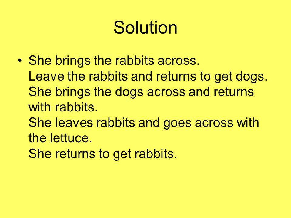 Solution She brings the rabbits across. Leave the rabbits and returns to get dogs.