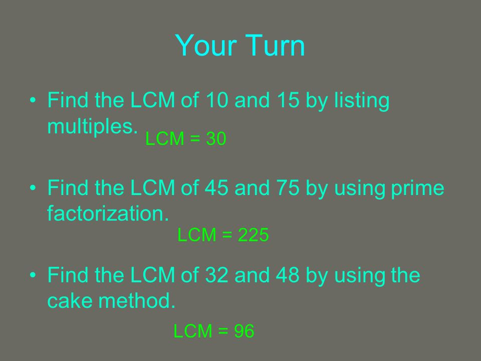 Your Turn Find the LCM of 10 and 15 by listing multiples. Find the LCM of 45 and 75 by using prime factorization. Find the LCM of 32 and 48 by using t