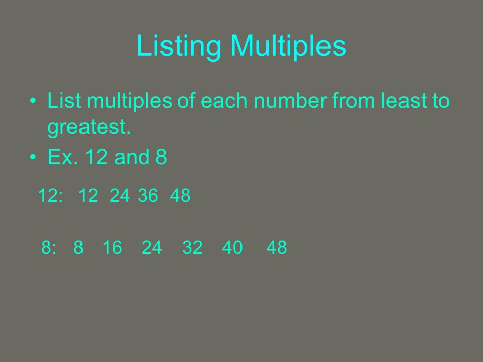 Listing Multiples List multiples of each number from least to greatest. Ex. 12 and 8 12:12244836 8:81624324048