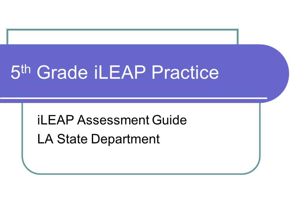 5 th Grade iLEAP Practice iLEAP Assessment Guide LA State Department