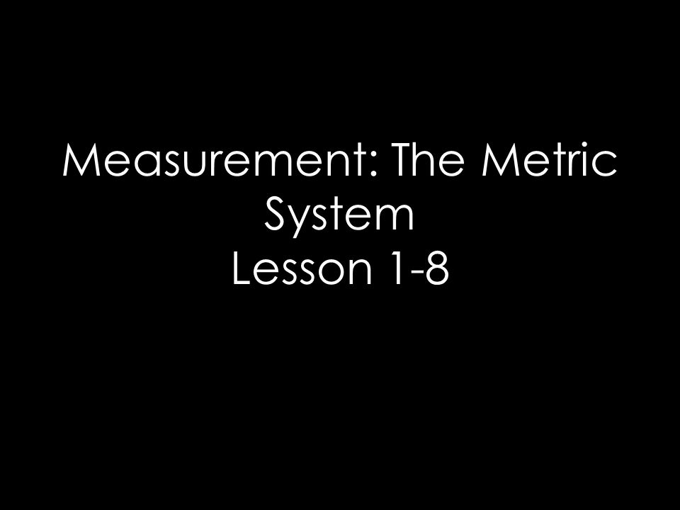 Metric System The metric system is based on a unit that corresponds to a certain kind of measurement Length = meter Volume = liter Weight (Mass) = gram Prefixes plus base units make up the metric system –E–Example: Centi + meter = Centimeter Kilo + liter = Kiloliter