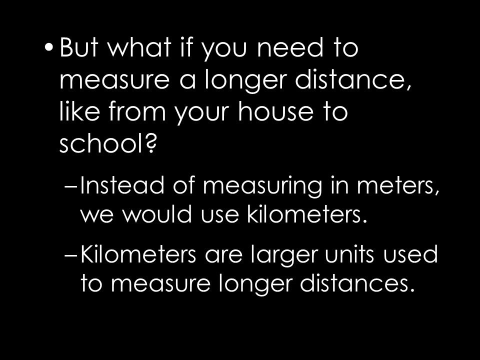 But what if you need to measure a longer distance, like from your house to school? –Instead of measuring in meters, we would use kilometers. –Kilomete