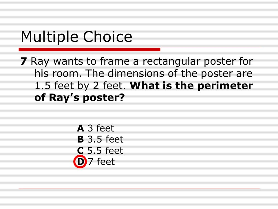 Multiple Choice 7 Ray wants to frame a rectangular poster for his room. The dimensions of the poster are 1.5 feet by 2 feet. What is the perimeter of