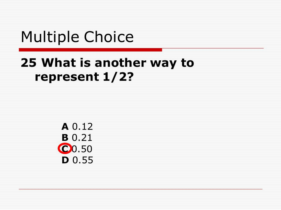 A 0.12 B 0.21 C 0.50 D 0.55 Multiple Choice 25 What is another way to represent 1/2?