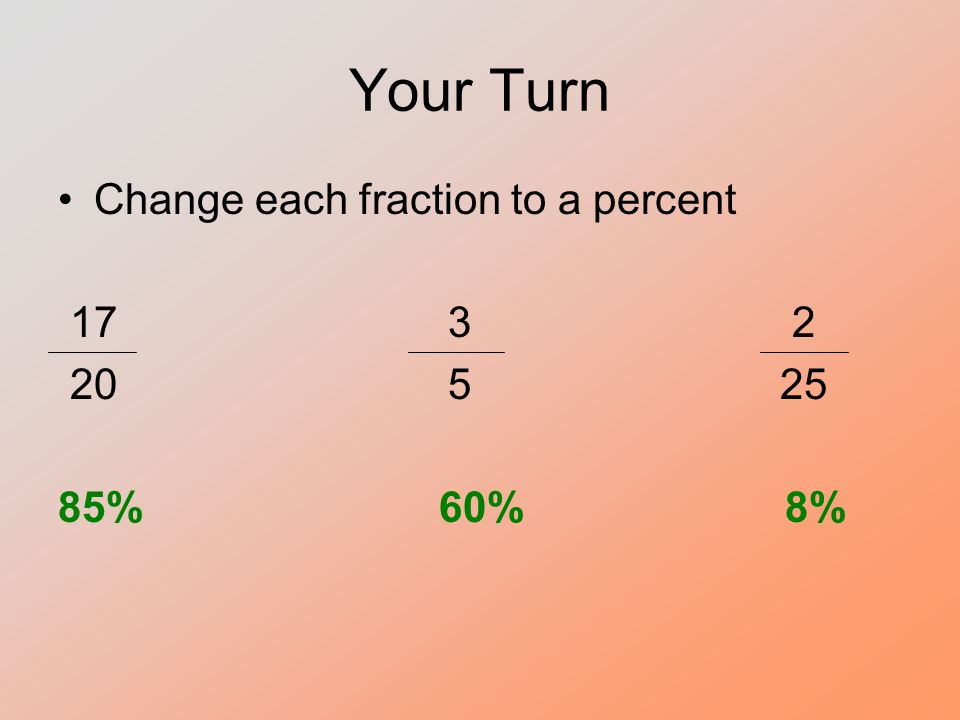 Your Turn Change each fraction to a percent 17 3 2 20 5 25 85% 60% 8%