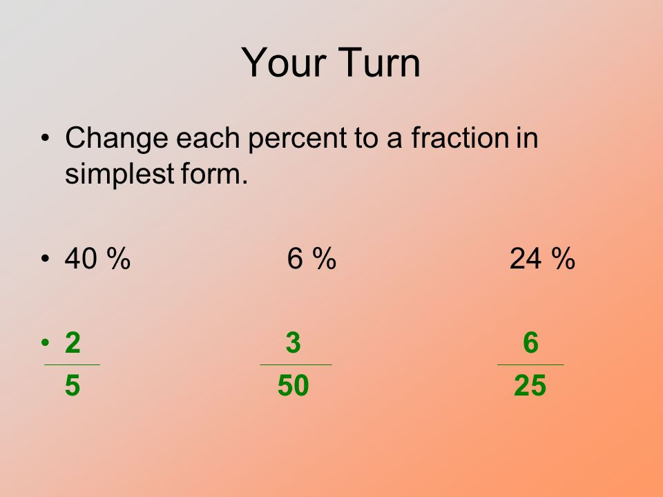 Your Turn Change each percent to a fraction in simplest form. 40 % 6 % 24 % 2 3 6 5 50 25