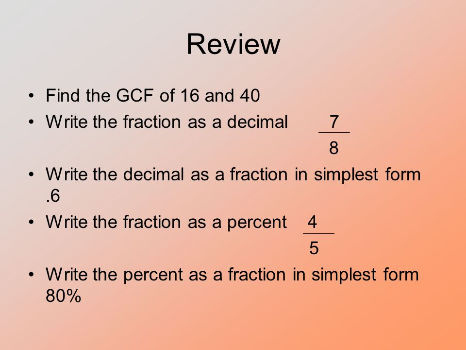 Review Find the GCF of 16 and 40 Write the fraction as a decimal 7 8 Write the decimal as a fraction in simplest form.6 Write the fraction as a percent 4 5 Write the percent as a fraction in simplest form 80%