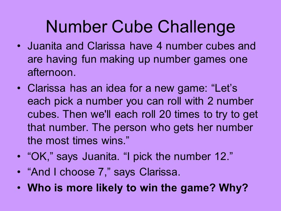 Number Cube Challenge Juanita and Clarissa have 4 number cubes and are having fun making up number games one afternoon.