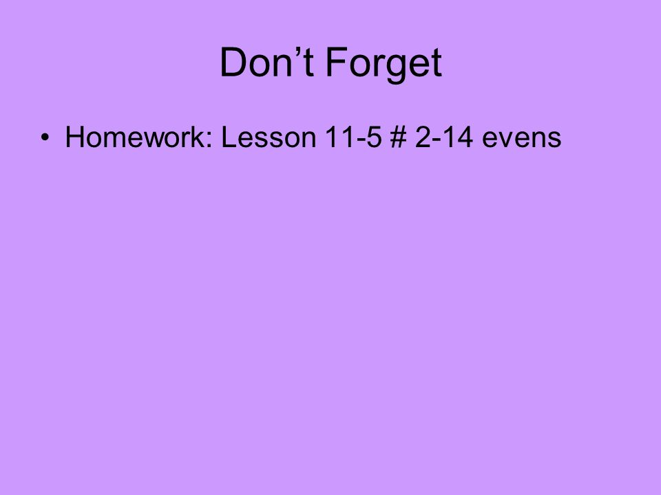 Dont Forget Homework: Lesson 11-5 # 2-14 evens