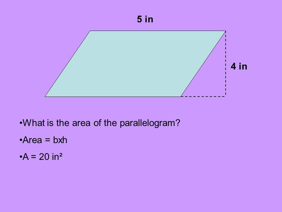 5 in 4 in What is the area of the parallelogram Area = bxh A = 20 in²