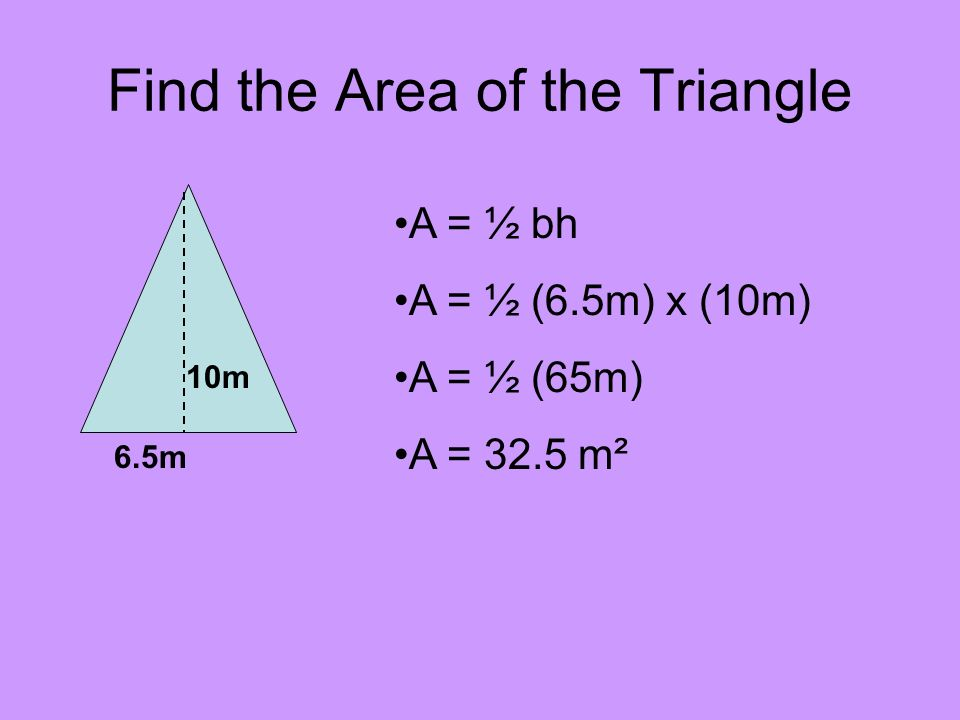 Find the Area of the Triangle 10m 6.5m A = ½ bh A = ½ (6.5m) x (10m) A = ½ (65m) A = 32.5 m²