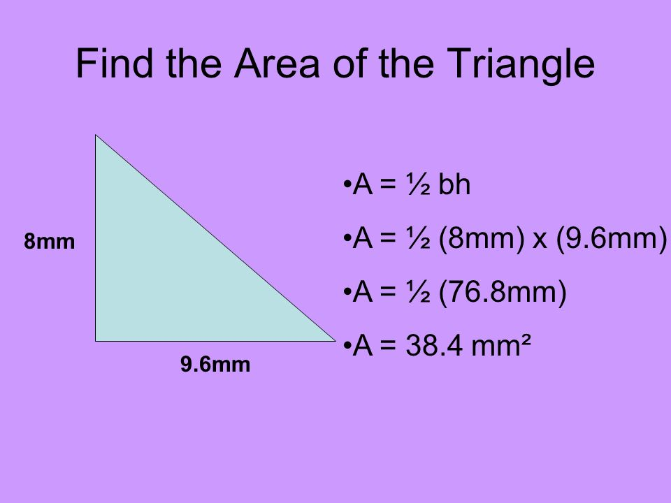 Find the Area of the Triangle 9.6mm 8mm A = ½ bh A = ½ (8mm) x (9.6mm) A = ½ (76.8mm) A = 38.4 mm²