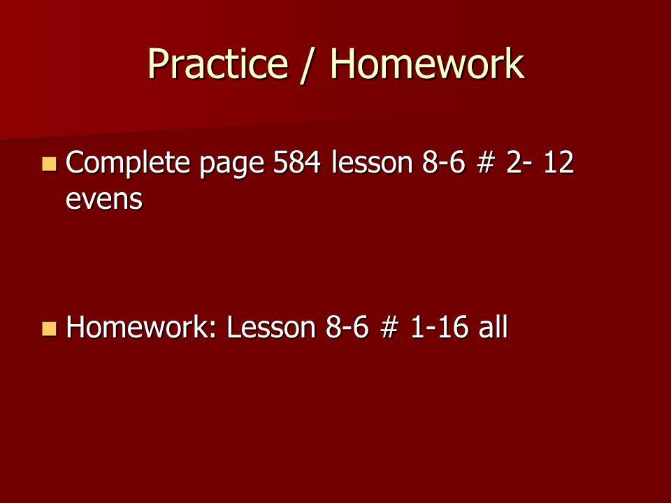 Practice / Homework Complete page 584 lesson 8-6 # 2- 12 evens Complete page 584 lesson 8-6 # 2- 12 evens Homework: Lesson 8-6 # 1-16 all Homework: Le