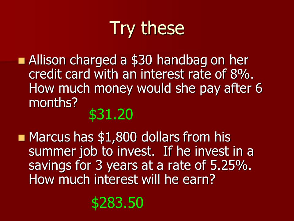 Try these Allison charged a $30 handbag on her credit card with an interest rate of 8%. How much money would she pay after 6 months? Allison charged a