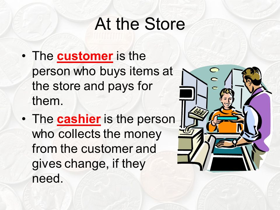 At the Store The customer is the person who buys items at the store and pays for them. The cashier is the person who collects the money from the custo