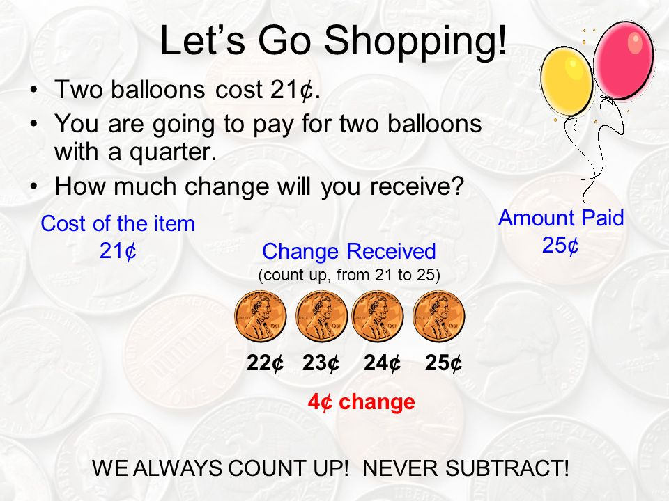 Lets Go Shopping. Two balloons cost 21¢. You are going to pay for two balloons with a quarter.