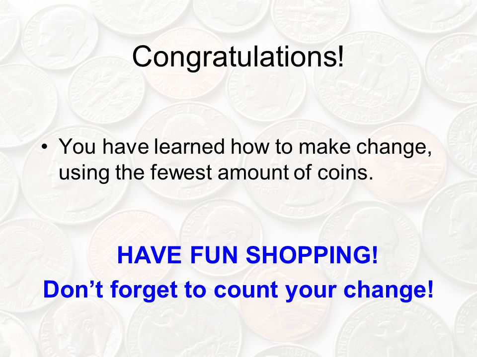 Congratulations! You have learned how to make change, using the fewest amount of coins. HAVE FUN SHOPPING! Dont forget to count your change!