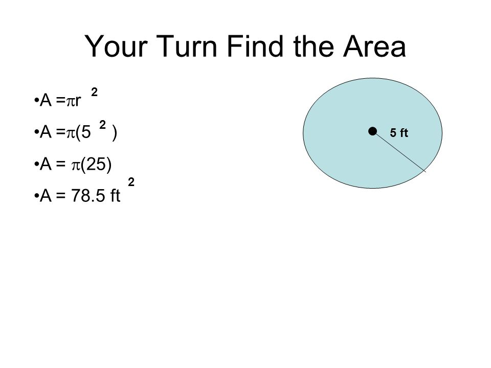 Your Turn Find the Area 5 ft A = r A = (5 ) A = (25) A = 78.5 ft 2 2 2