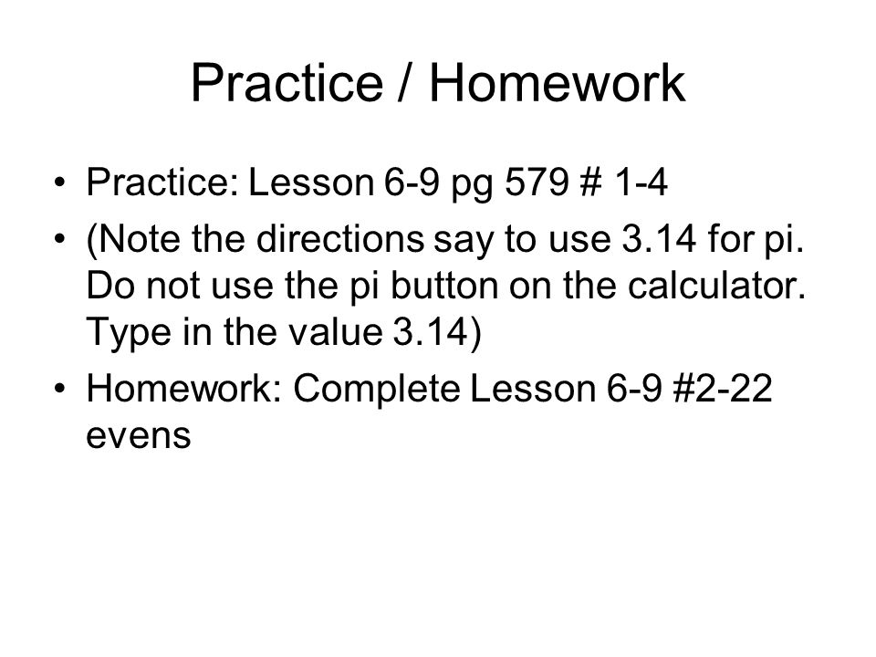 Practice / Homework Practice: Lesson 6-9 pg 579 # 1-4 (Note the directions say to use 3.14 for pi. Do not use the pi button on the calculator. Type in