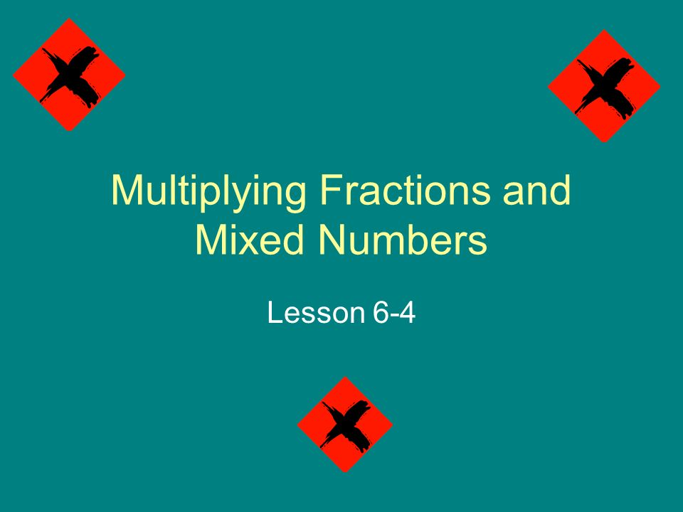 Multiplying Fractions and Mixed Numbers Lesson 6-4
