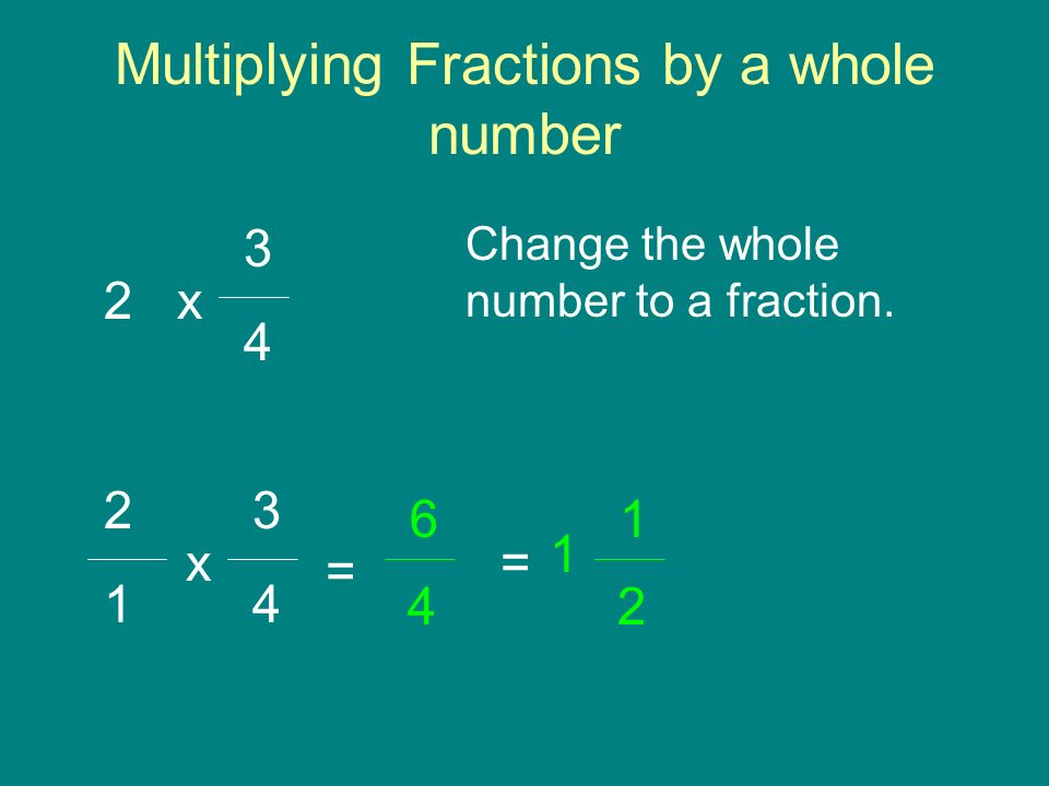 Multiplying Fractions by a whole number 3 4 x 2 Change the whole number to a fraction.