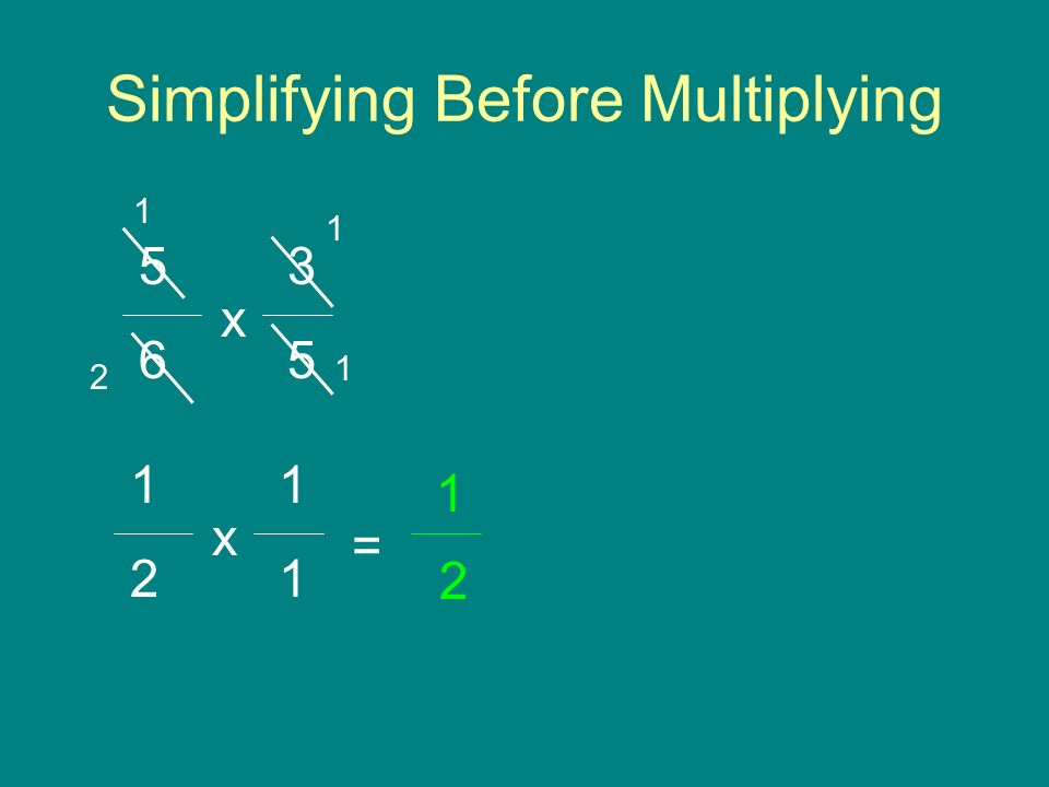 Simplifying Before Multiplying 3 5 6 x 1 1 1 = 2 x 2 1 1 2