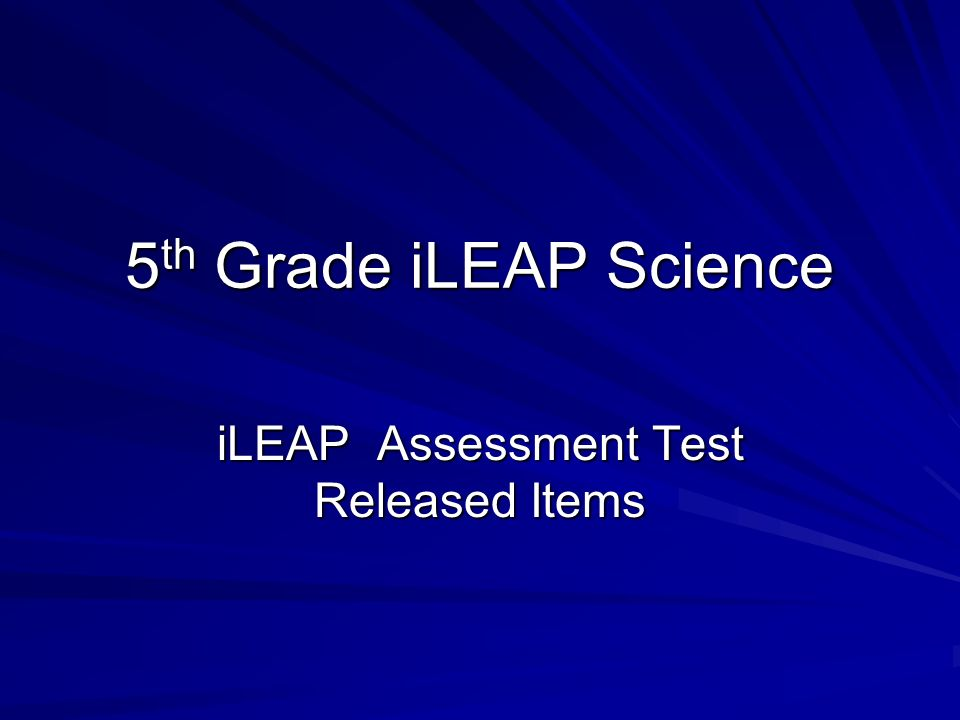 5 th Grade iLEAP Science iLEAP Assessment Test Released Items