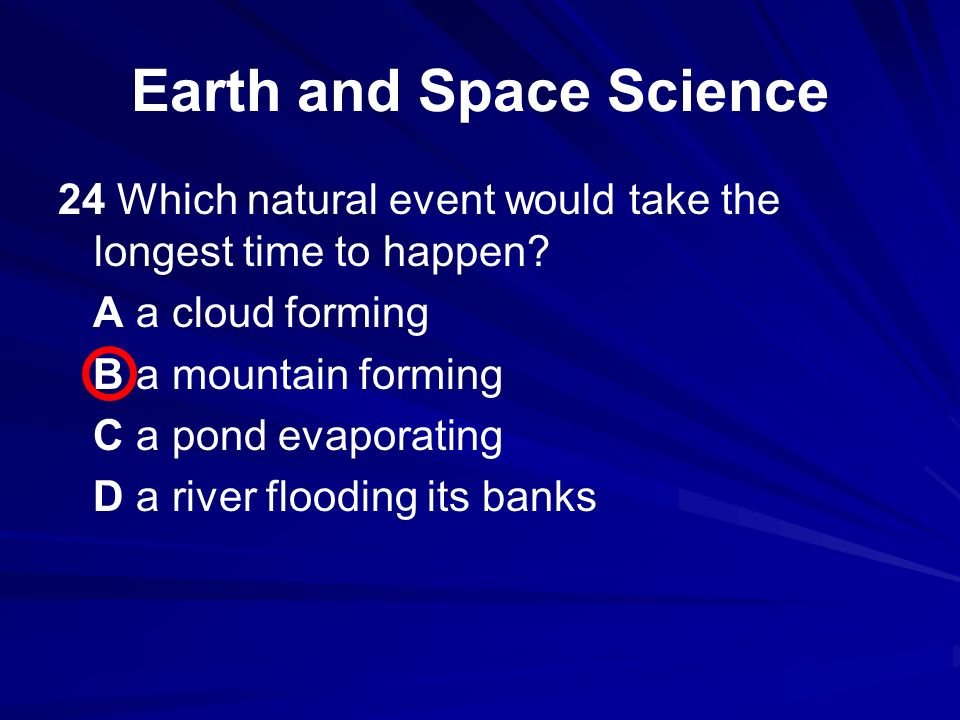 24 Which natural event would take the longest time to happen? A a cloud forming B a mountain forming C a pond evaporating D a river flooding its banks