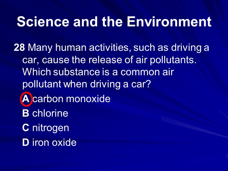 28 Many human activities, such as driving a car, cause the release of air pollutants. Which substance is a common air pollutant when driving a car? A