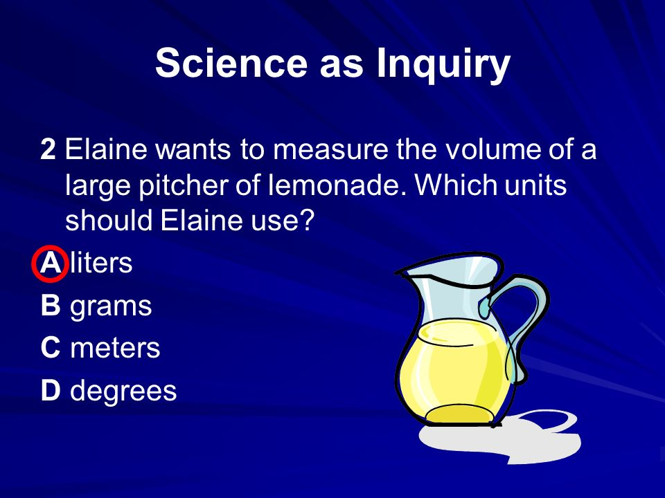 Science as Inquiry 2 Elaine wants to measure the volume of a large pitcher of lemonade.