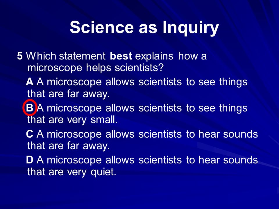 5 Which statement best explains how a microscope helps scientists? A A microscope allows scientists to see things that are far away. B A microscope al