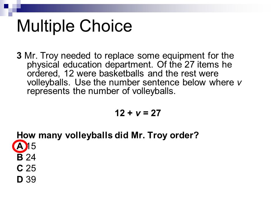 Multiple Choice 3 Mr. Troy needed to replace some equipment for the physical education department. Of the 27 items he ordered, 12 were basketballs and