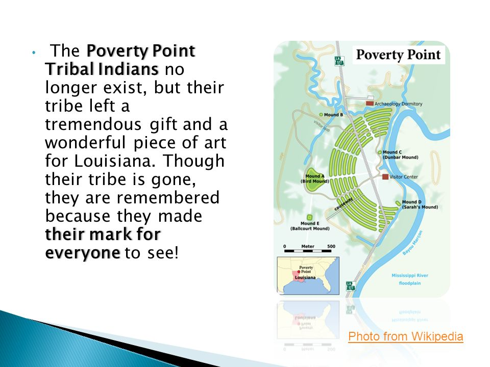 Poverty Point Tribal Indians their mark for everyone The Poverty Point Tribal Indians no longer exist, but their tribe left a tremendous gift and a wonderful piece of art for Louisiana.