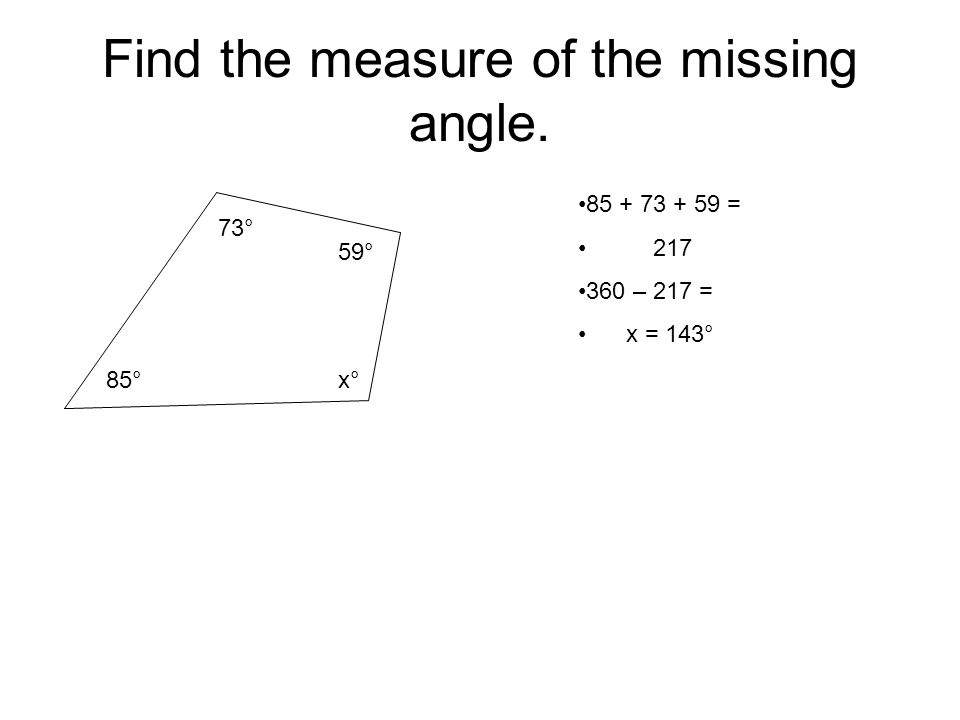 Find the measure of the missing angle. 73° 59° 85°x° 85 + 73 + 59 = 217 360 – 217 = x = 143°