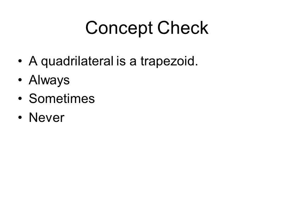 Concept Check A quadrilateral is a trapezoid. Always Sometimes Never