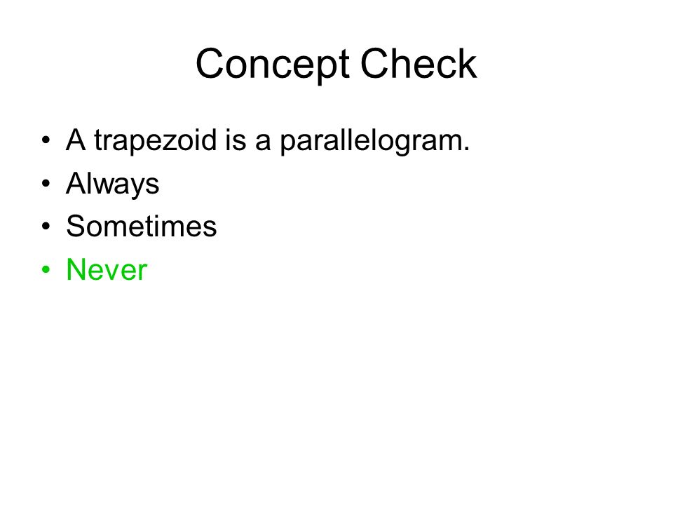 Concept Check A trapezoid is a parallelogram. Always Sometimes Never