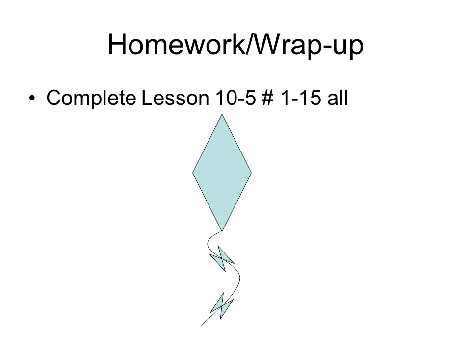 Homework/Wrap-up Complete Lesson 10-5 # 1-15 all