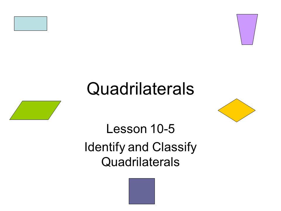 Quadrilaterals Lesson 10-5 Identify and Classify Quadrilaterals